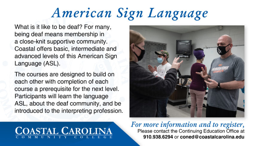 American Sign Language A photo of students practicing their sign language to each other. What is it like to be deaf? For many, being deaf means membership in a close-knit supportive community. Coastal offers basic, intermediate and advanced levels of this American Sign Language (ASL). The courses are designed to build on each other with completion of each course a prerequisite for the next level. Participants will learn the language ASL, about the deaf community, and be introduced to the interpreting profession. For more information and to register, Please contact the Continuing Education Office at 910.938.6294 or coned@coastalcarolina.edu