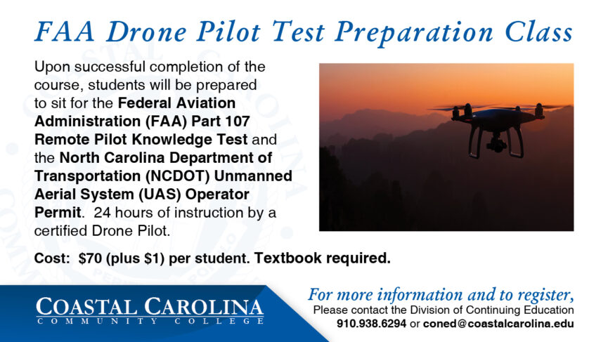 FAA Drone Pilot flyer. Upon successful completion of the course, students will be prepared to sit for the Federal Aviation Administration (FAA) Part 107 Remote Pilot Knowledge Test and the North Carolina Department of Transportation (NCDOT) Unmanned Aerial System (UAS) Operator Permit. 24 hours of instruction by a certified Drone Pilot. Cost: $70 (plus $1) per student. Textbook required. For more information and to register, Please contact the Division of Continuing Education 910.938.6294 or coned@coastalcarolina.edu