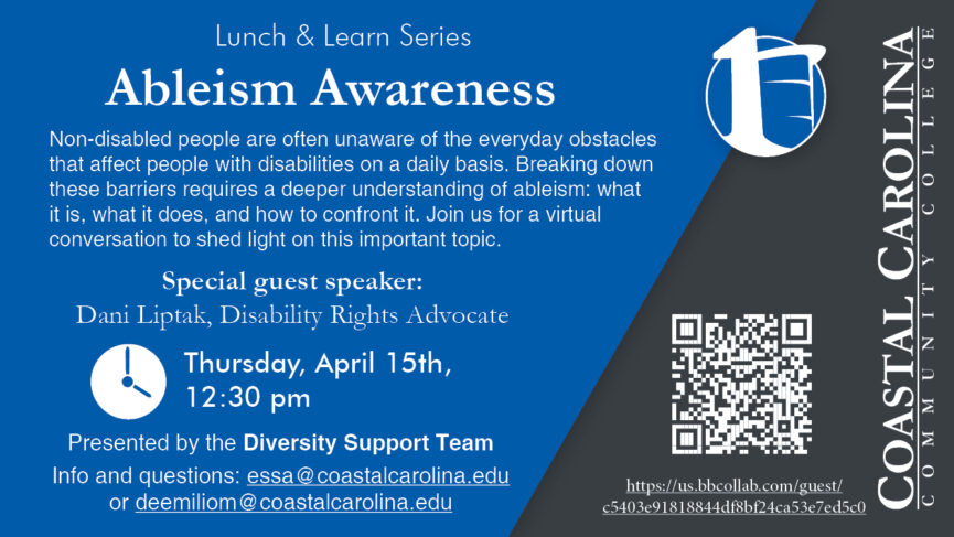 Lunch & Learn Series - Ableism Awareness - Non-disabled people are often unaware of the everyday obstacles that affect people with disabilities on a daily basis. Breaking down these barriers requires a deeper understanding of ableism: what it is, what it does, and how to confront it. Join us for a virtual conversation to shed light on this important topic. Special guest speaker: Dani Liptak, Disability Rights Advocate. Thursday, April 15th, 12:30 pm. Presented by the Diversity Support Team. Info and questions: essa@coastalcarolina.edu or deemiliom@coastalcarolina.edu