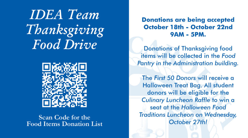 IDEA Team Thanksgiving Food DriveDonations are being accepted October 18th - October 22nd 9AM - 5PM.Donations of Thanksgiving food items will be collected in the Food Pantry in the Administration building. The First 50 Donors will receive a Halloween Treat Bag. All student donors will be eligible for the Culinary Luncheon Raffle to win a seat at the Halloween Food Traditions Luncheon on Wednesday, October 27th!